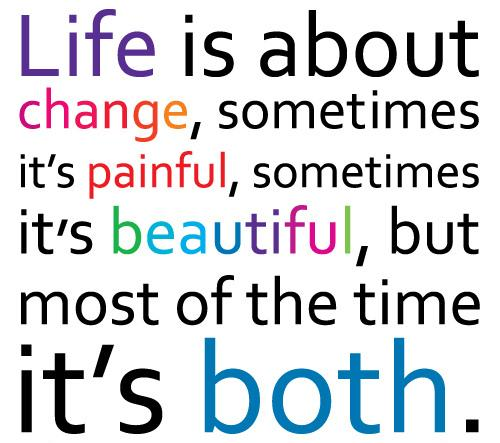 Life Is About Change Sometimes Its Painful, Sometimes Its Beautiful, But  Most Of The Time Its Both