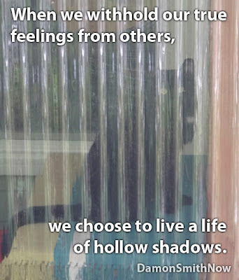 When we choose to withhold our true feelings from others, we choose to live a life of hollow shadows.