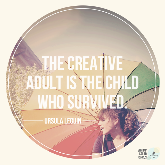 The Creative Adult is the child who survived. ~Ursula LeGuin