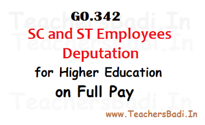 GO.342 Deputation of SC and ST Employees for Higher Education on Full Pay, SC, ST Employees Deputation on Higher Education on Full Pay, SGT Allowed for B.Ed, SA Allowed for PG, MEd, 5 years of Service, Higher Studies required for Further Promotion