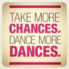 Take more chances dance more dances