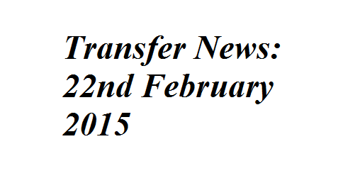 Transfer News: 22nd February 2015