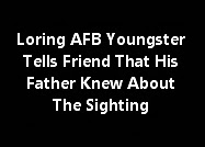 Loring AFB Youngster Tells Friend That His Father Knew About The Sighting
