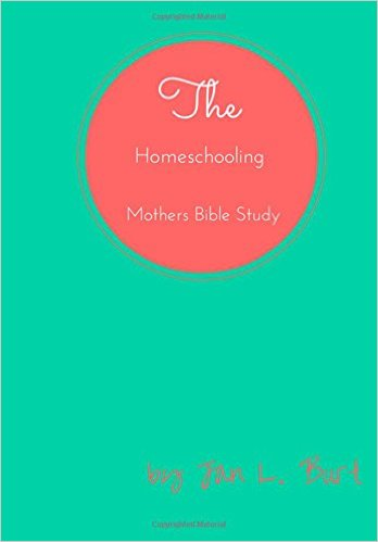 The Homeschooling Mothers Bible Study by Jan L. Burt