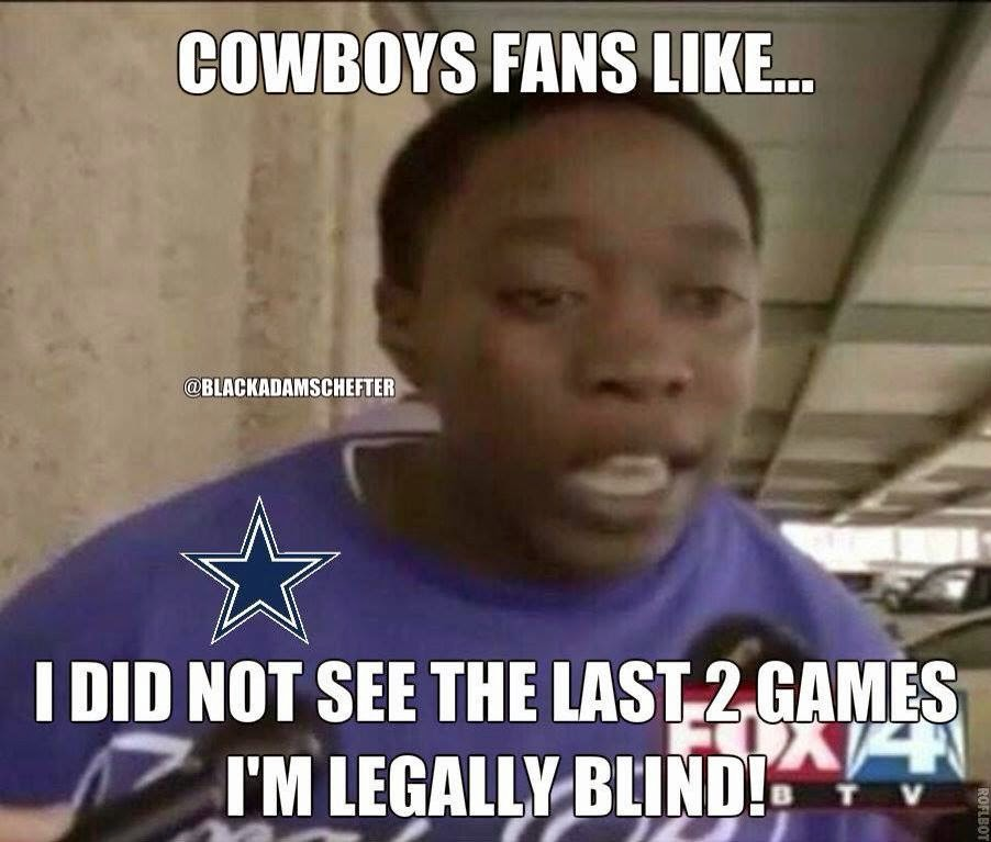 cowboys fans like... I did not see the last 2 games I'm legally blind!