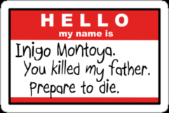 Hello, my name is Inigo Montoya. You killed my father. Prepare to die.