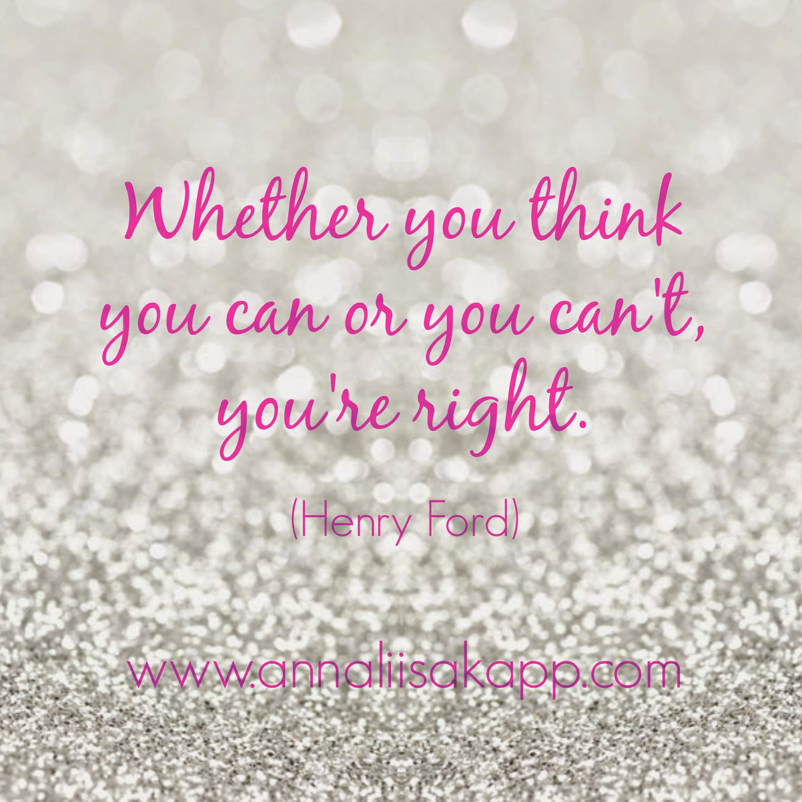 Whether you think you can or you can't, you are right. Henry Ford quote