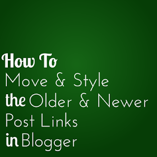 how to move and style the older and newer post links in Blogger