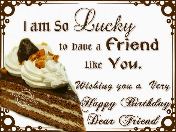 i am so lucky to have a friend like you wishing you very happy birthday