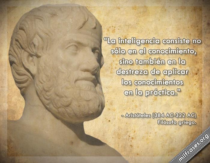 La inteligencia consiste no sólo en el conocimiento, sino también en la destreza de aplicar los conocimientos en la práctica. frases de Aristóteles Filósofo griego.