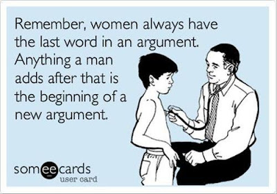 Remember, women always have the last word in an argument. Anything a man adds after that is the beginning of a new argument.