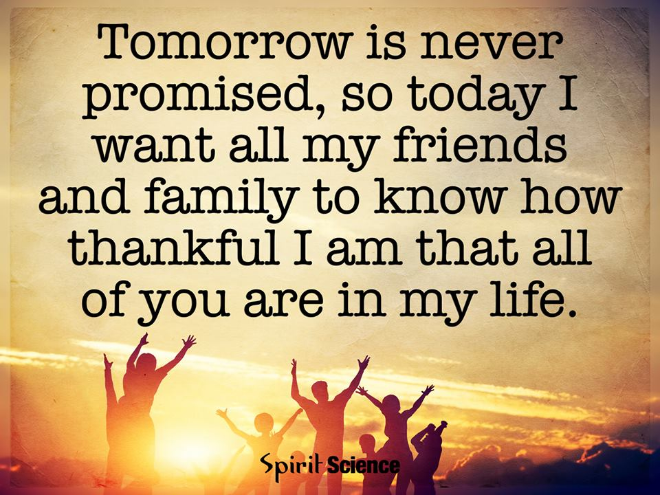 tomorrow is never promised so today i want all my friends and family to know how thankful i am that all of your are in my life spirit science quotes