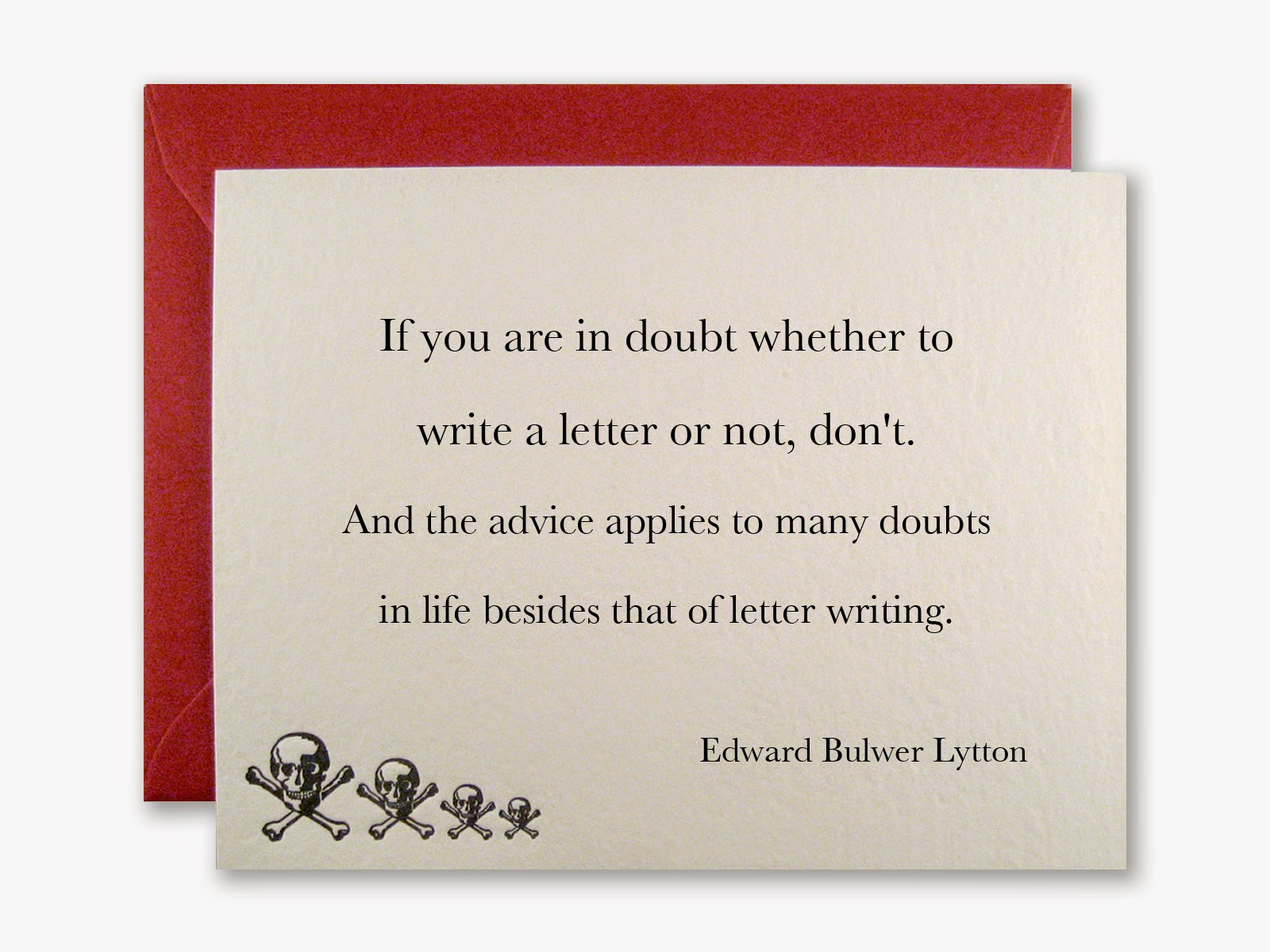 If you are in doubt whether to write a letter or not, don't. And the advice applies to many doubts in life besides that of letter writing. - Edward Bulwer Lytton