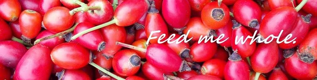 Feed me whole.