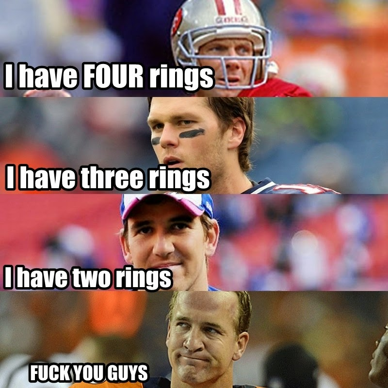 I have four rings - Montana. I have three rings - Brady. I have two rings - Eli. Fuck You Guys - Peyton.
