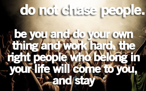 Don't chase people. Be you, do your own thing and work hard. The right people who belong in your life will come to you and stay. ~ Anonymous