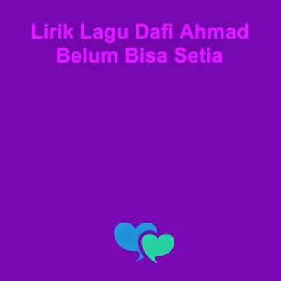 Lirik Lagu Dafi Ahmad - Belum Bisa Setia