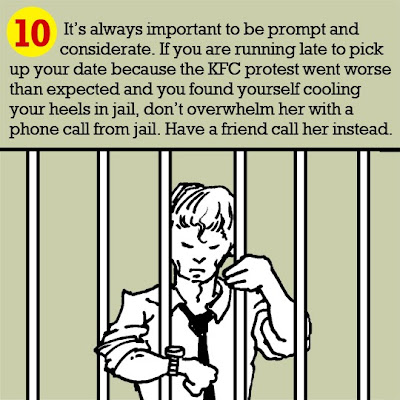 10. It's always important to be prompt and considerate. If you are running late to pick up your date because the KFC protest went worse than expected and you found yourself cooling your heels in jail, don't overwhelm her with a phone call from jail. Have a friend call her instead.