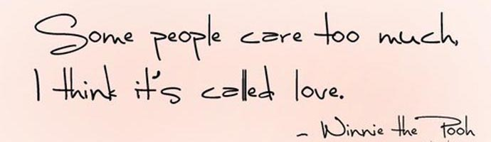 Some people care too much, I think it's called love. Winnie the Pooh