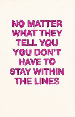 No matter what they tell you you don't have to stay within the lines.
