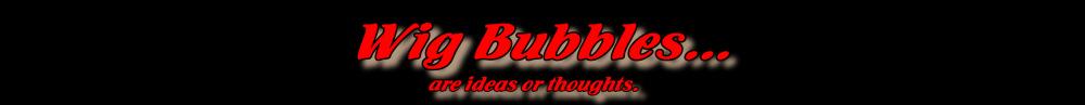 Wig Bubbles...