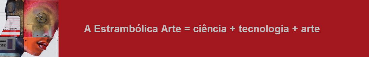 A Estrambólica Arte = ciência + tecnologia + arte