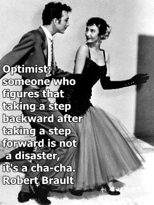 Optimist : Someone who figures that taking a step backward after taking  a step forward is not a disaster, it's a cha-cha.  - Robert Brault