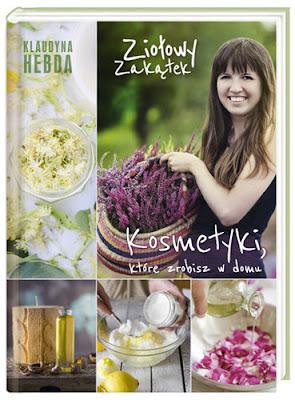 Klaudyna Hebda Ziołowy zakątek Kosmetyki, które zrobisz w domu blogerka książka kosmetyki naturalne ziołowe kosmetyki domowe