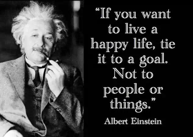 If you want to live a happy life, tie it to a goal. Not to people or things
