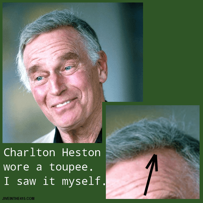 The late actor Charlton Heston wore a wig, which I saw up close with my very own eyes.