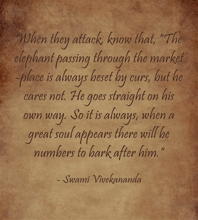 """When they attack, know that, The elephant passing through the market-place is always beset by curs, but he cares not. He goes straight on his own way. So it is always, when a great soul appears there will be numbers to bark after him."""