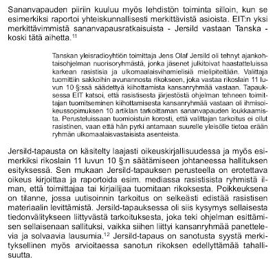 Sananvapauden piiriin kuuluu myös lehdistön toiminta silloin, kun se esimerkiksi raportoi yhteiskunnallisesti merkittävistä asioista. EIT:n yksi merkittävimmistä sananvapausratkaisuista — Jersild vastaan Tanska — koski tätä aihetta. --- Tanskan yleisradioyhtiön toimittaja Jens Olaf Jersild oli tehnyt ajankohtaisohjelman nuorisoryhmästä, jonka jäsenet julkitoivat haastatteluissa karkean rasistisia ja ulkomaalaisvihamielisiä mielipiteitään. Valittaja tuomittiin sakkoihin avunannosta rikokseen, joka vastaa rikoslain 11 luvun 10 §:ssä säädettyä kiihottamista kansanryhmää vastaan. Tapauksessa EIT katsoi, että rasistisesta järjestöstä ohjelman tehneen toimittajan tuomitseminen kiihottamisesta kansanryhmää vastaan oli ihmisoikeussopimuksen 10 artiklan tarkoittaman sananvapauden loukkaamista. Perusteluissaan tuomioistuin korosti, että valittajan tarkoitus ei ollut rasistinen, vaan että hän pyrki antamaan suurelle yleisölle tietoa erään ryhmän ulkomaalaisvastaisista asenteista. --- Jersild-tapausta on käsitelty laajasti oikeuskirjallisuudessa ja myös esimerkiksi rikoslain 11 luvun 10 §:n säätämiseen johtaneessa hallituksen esityksessä. Sen mukaan Jersild-tapauksen perusteella on erotettava oikeus kirjoittaa ja raportoida esim. mediassa rasistisista ryhmistä ilman, että toimittajaa tai kirjailijaa tuomitaan rikoksesta. Poikkeuksena on tilanne, jossa uutisoinnin tarkoitus on selkeästi edistää rasistisen materiaalin levittämistä. Jersild-tapauksessa oli siis kysymys sellaisesta tiedonvälitykseen liittyvästä tarkoituksesta, joka teki ohjelman esittämisen sellaisenaan sallituksi, vaikka siihen liittyi kansanryhmää panettelevia ja solvaavia lausumia. Jersild-tapaus on sanotusta syystä merkityksellinen myös arvioitaessa sanotun rikoksen edellyttämää tahallisuutta. (10)