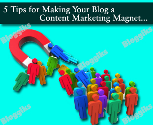 5 Tips for Making Your Blog a Content Marketing Magnet