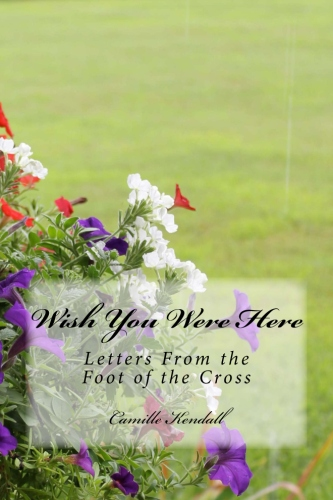 Wish You Were Here:  Letters From the Foot of the Cross