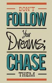 Don't follow your dreams - chase them