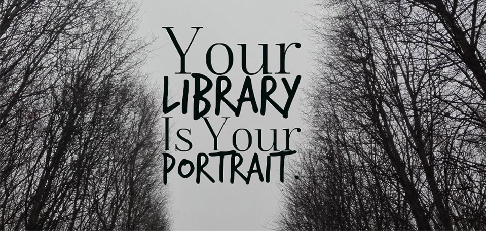 """Your library is your portrait."""