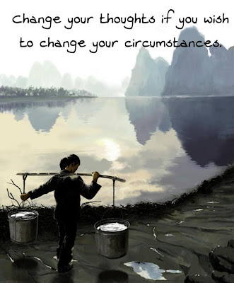 Change your thoughts if you wish to change your circumstances.