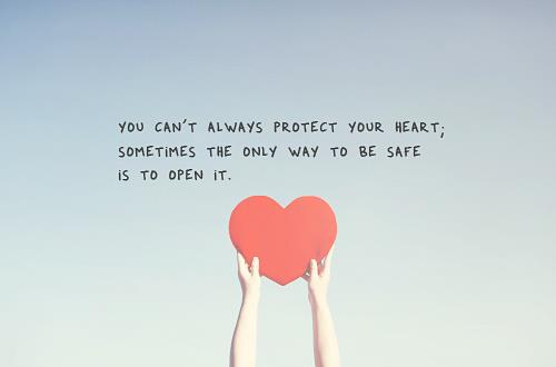 You can't always protect your heart; sometimes the only way to be safe is to open it.