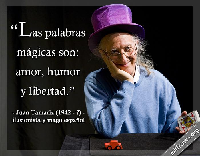 Las palabras mágicas son: amor, humor y libertad. frases de Juan Tamariz-Martel Negrón (1942). Mago español, nacido en Ecija, Sevilla.