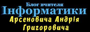 Блог вчителя інформатики Арсеновича Андрій Григоровича