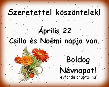 Április 22 - Csilla, Noémi névnap