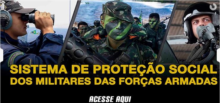 CONHEÇA O SISTEMA DE PROTEÇÃO SOCIAL DOS MILITARES DAS FORÇAS ARMADAS