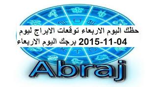 حظك اليوم الاربعاء توقعات الابراج ليوم 04-11-2015 برجك اليوم الاربعاء