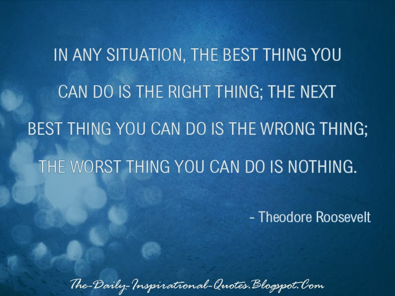 In any situation, the best thing you can do is the right thing; the next best thing you can do is the wrong thing; the worst thing you can do is nothing. - Theodore Roosevelt