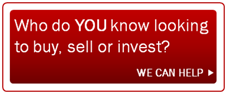 We can help someone YOU know looking to buy, sell or invest.