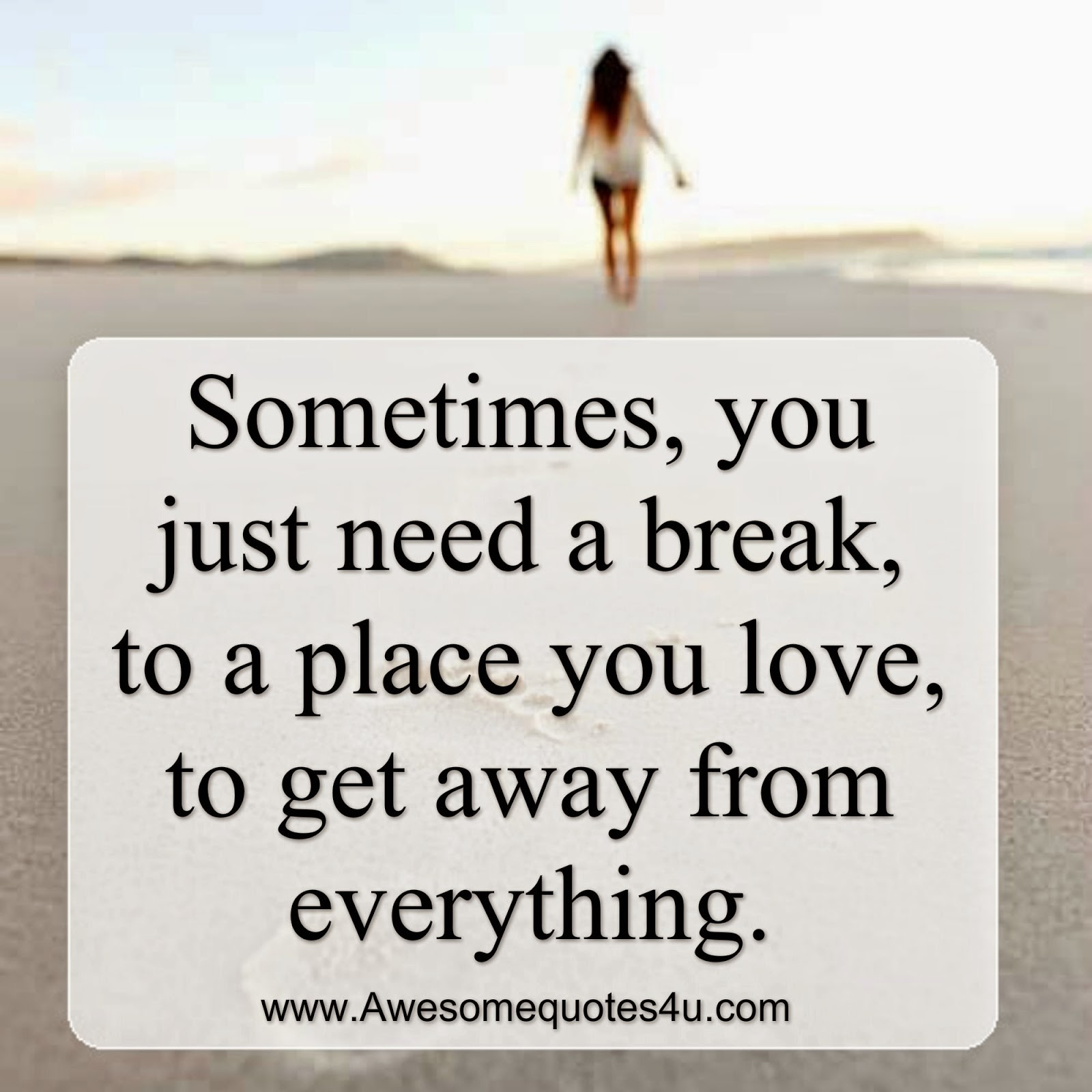 Need A Vacation Quotes Awesome Quotes Sometimes You Just Need A Break