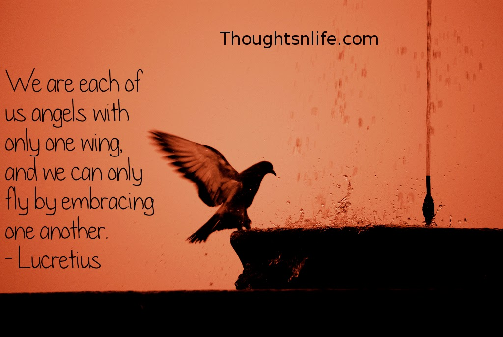 Thoughtsnlife.com : We are each of us angels with only one wing, and we can only fly by embracing one another. - Lucretius