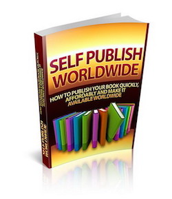 Self Publish Worldwide - How to Publish Your Book Quickly, Affordably And Make It Available Worldwide