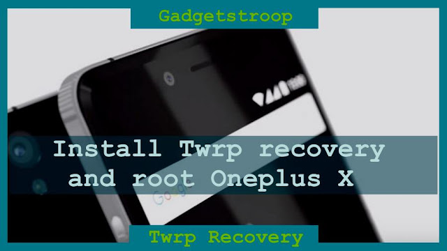 Install Twrp recovery and root Oneplus X(opx ,onyx)