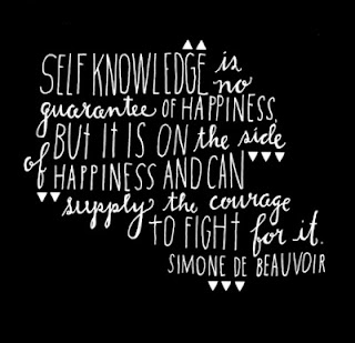 Self knowledge is no guarantee of happiness. But it is on the side of happiness and can supply the courage to fight for it. ~Simone De Beauvoir